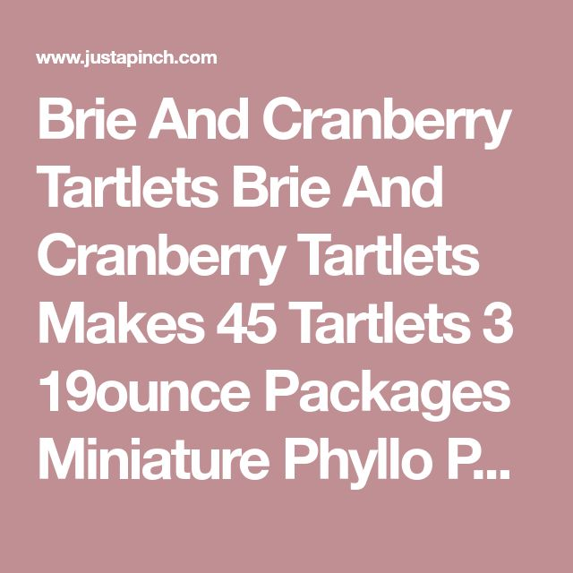 Brie And Cranberry Tartlets Brie And Cranberry Tartlets Makes 45 Tartlets 3 19ounce Packages Miniature Phyllo Pastry Shells 45 Shells 1 Cup Wholeberry Cranberry Sauce 1 Tablespoon Orange Zest 1 8ounce Wheel Of Brie Rind Removed Preheat Oven To Recipe | Just A Pinch
