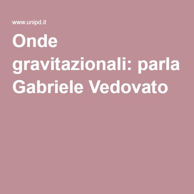 Onde gravitazionali: parla Gabriele Vedovato