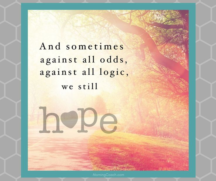 And sometimes against all odds, against all logic, we still #hope. #quote #inspiration www.MorningCoach.com