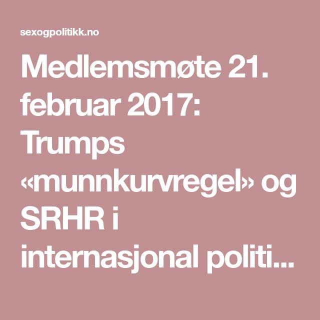 Medlemsmøte 21. februar 2017: Trumps «munnkurvregel» og SRHR i internasjonal politikk - Sex og Politikk