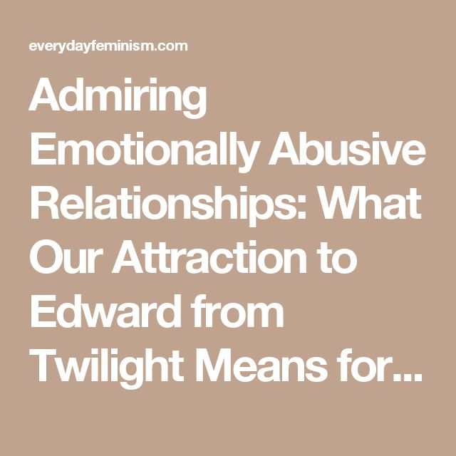 Admiring Emotionally Abusive Relationships: What Our Attraction to Edward from Twilight Means for Us - Everyday Feminism