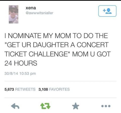 Mom you have 24 hours to get me a one direction concert ticket or better yet one direction!