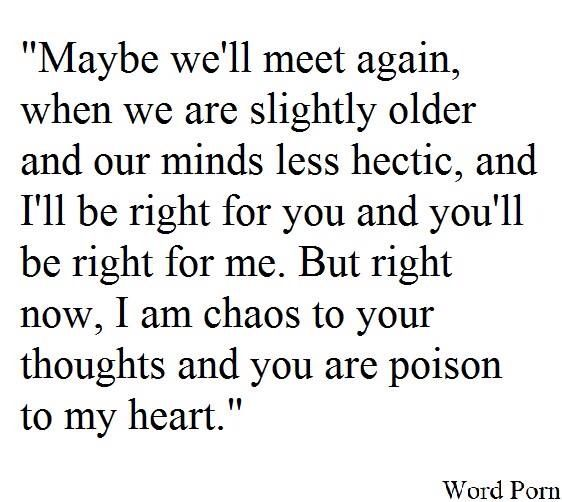 """I am chaos to your thoughts and you are poison to my heart."""