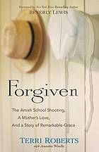 Forgiven : the Amish school shooting, a mother's love, and a story of remarkable grace