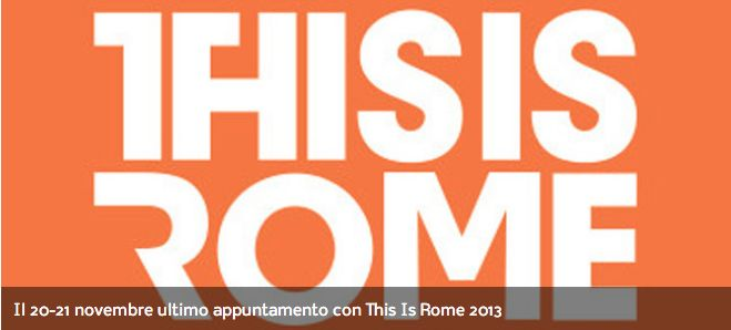 Il 20-21 novembre ultimo appuntamento con This Is Rome 2013