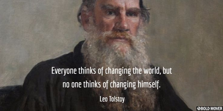 Everyone thinks of changing the world, but no one thinks of changing himself. -- Tolstoy