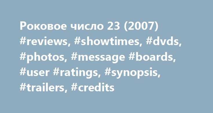 Роковое число 23 (2007) #reviews, #showtimes, #dvds, #photos, #message #boards, #user #ratings, #synopsis, #trailers, #credits http://anaheim.remmont.com/%d1%80%d0%be%d0%ba%d0%be%d0%b2%d0%be%d0%b5-%d1%87%d0%b8%d1%81%d0%bb%d0%be-23-2007-reviews-showtimes-dvds-photos-message-boards-user-ratings-synopsis-trailers-credits/  # The leading information resource for the entertainment industry Роковое число 23 (2007 ) Storyline Plot Keywords: Taglines: First it takes hold of your mind. then it takes…