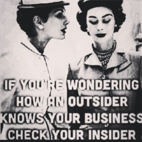 Be careful who you tell your business to because that insider will tell it all...