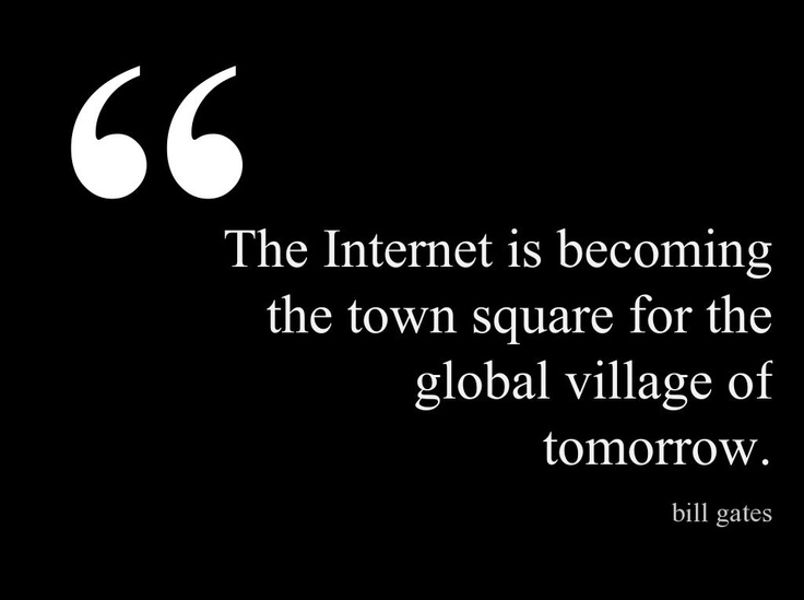 The Internet is becoming the town square for the global village of tomorrow.  ~Bill Gates