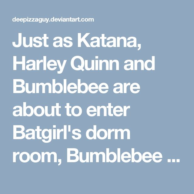 """Just as Katana, Harley Quinn and Bumblebee are about to enter Batgirl's dorm room, Bumblebee in a tone of an excited female whispers to Katana and Harley the Spanish term for water """"Aquas aquas.""""<br /><br />Harley tells Bumblebee in a tone of anger """"Bumblebee just because those Isthmus Sisters and Panama Squirrel do speak in Spanish from time to time does not mean you have to imitate what they say in their native tongue. Please translate.""""<br /><br />Bumblebee tells the two other heroes…"""