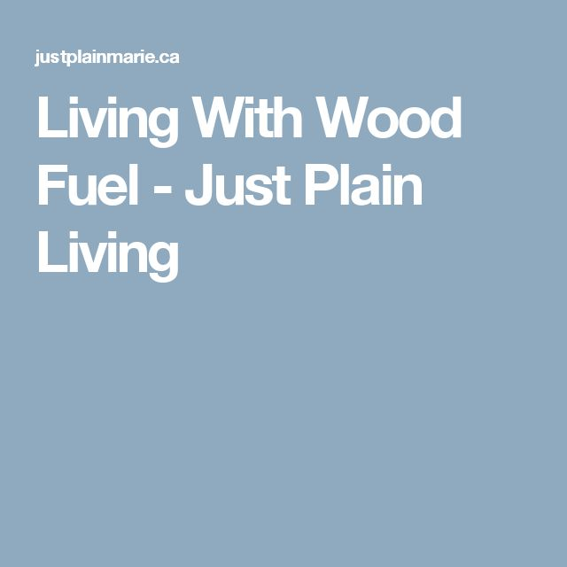Living With Wood Fuel - Just Plain Living