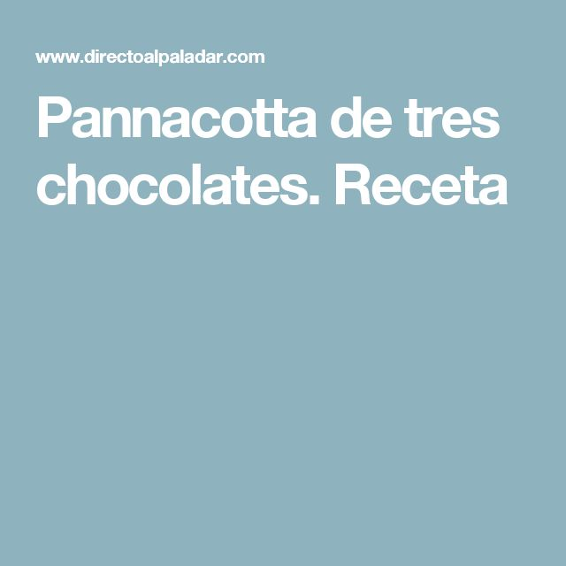 Pannacotta de tres chocolates. Receta