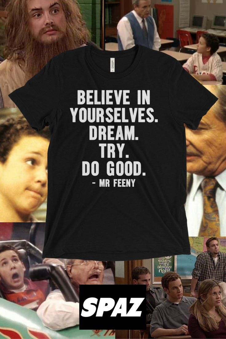 Believe in yourselves dream try do good. Boy meets world shirt. Mr feeny quotes. Boy meets world meme. Girl meets world meme. Boy meets world quotes. Boy meets world final scene.