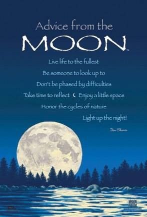 """Advice from the Moon: Live life to the fullest. Be someone to look up to. Don't be phased by difficulties. Take time to reflect. Enjoy a little space. Honor the cycles of nature. Light up the night."""