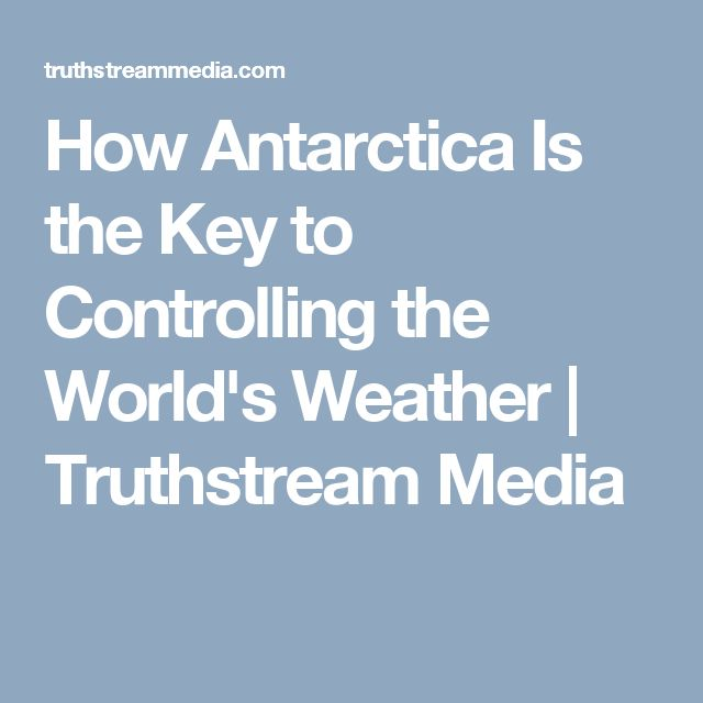 How Antarctica Is the Key to Controlling the World's Weather | Truthstream Media
