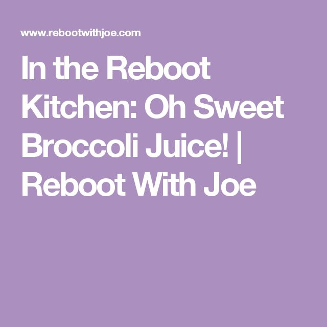 In the Reboot Kitchen: Oh Sweet Broccoli Juice!   Reboot With Joe
