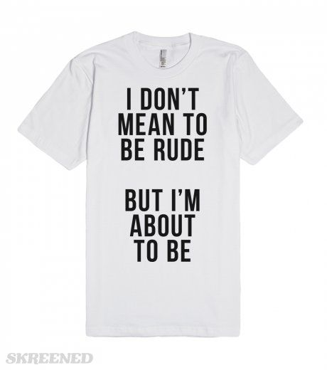 I Don't Mean to Be Rude, But I'm About to Be  | I don't mean to be rude, but I'm about to be. Being rude just comes naturally sometimes, and some people just bring out the worst on you. This bold tee is fun and sassy. Sorry not sorry. #Skreened