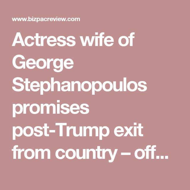 Actress wife of George Stephanopoulos promises post-Trump exit from country – offers to help pack come pouring in! | BizPac Review