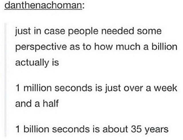 So i was sceptical but I worked it out and its true. A million seconds is roughly 12 days, a billion is about 32 years