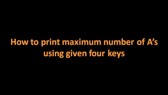Solution for finding out maximum number of As possible using given four keys - here is a tutorial with video that explains the dynamic programming approach with the proof of correctness.