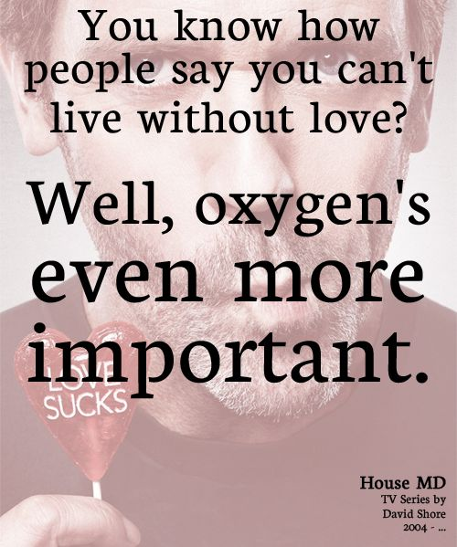 """You know how people say you can't live without love? Well, oxygen's even more important."" Dr. Gregory House; House MD quotes"