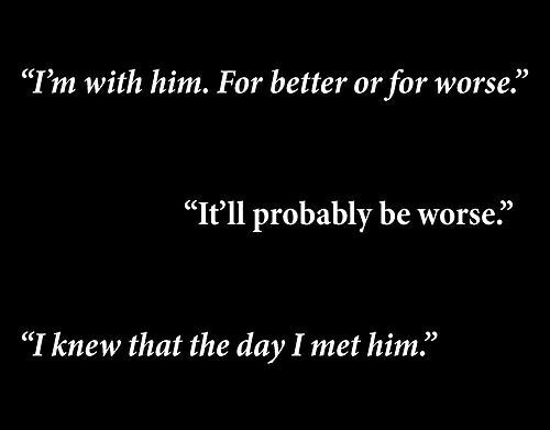 """""""I'm with him. For better or for worse."""" """"It'll probably be worse."""" """"I knew that the day I met him."""""""