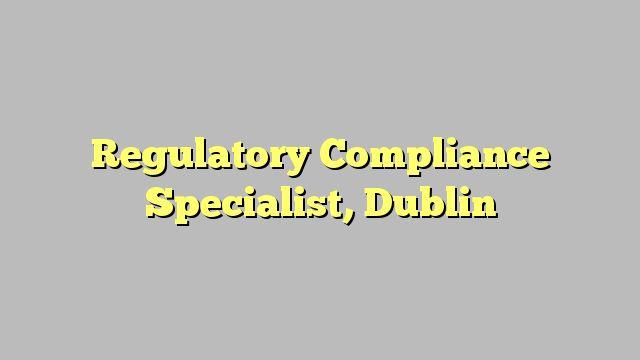 Regulatory Compliance Specialist, Dublin
