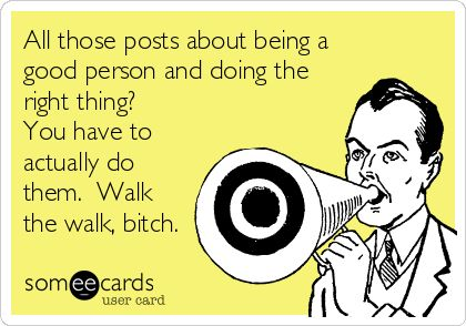 All those posts about being a good person and doing the right thing? You have to actually do them. Walk the walk, bitch! | eCards