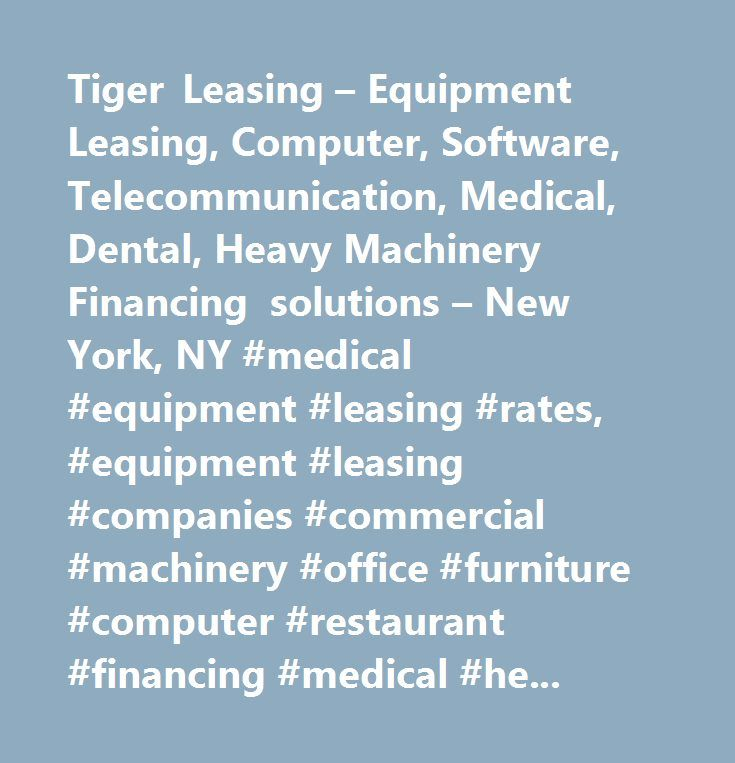 Tiger Leasing – Equipment Leasing, Computer, Software, Telecommunication, Medical, Dental, Heavy Machinery Financing solutions – New York, NY #medical #equipment #leasing #rates, #equipment #leasing #companies #commercial #machinery #office #furniture #computer #restaurant #financing #medical #heavy #construction #printing #telecommunications #dry #cleaning #new #york #city #tiger…