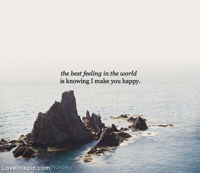 """""""the best feeling in the world is knowing i make you happy"""""""