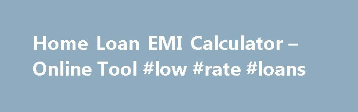 Home Loan EMI Calculator – Online Tool #low #rate #loans http://loan.remmont.com/home-loan-emi-calculator-online-tool-low-rate-loans/  #home loan interest calculator # Your Home Loan Details Your Monthly Home Loan EMI: 4,292 Savings Account How to use BankBazaar.com's Home Loan EMI calculator to understand your Home Loan Repayment An Equated Monthly Installment (EMI) calculator, as the name suggests, helps you understand the regular EMIs applicable on your subscribed for loan. In the…The…