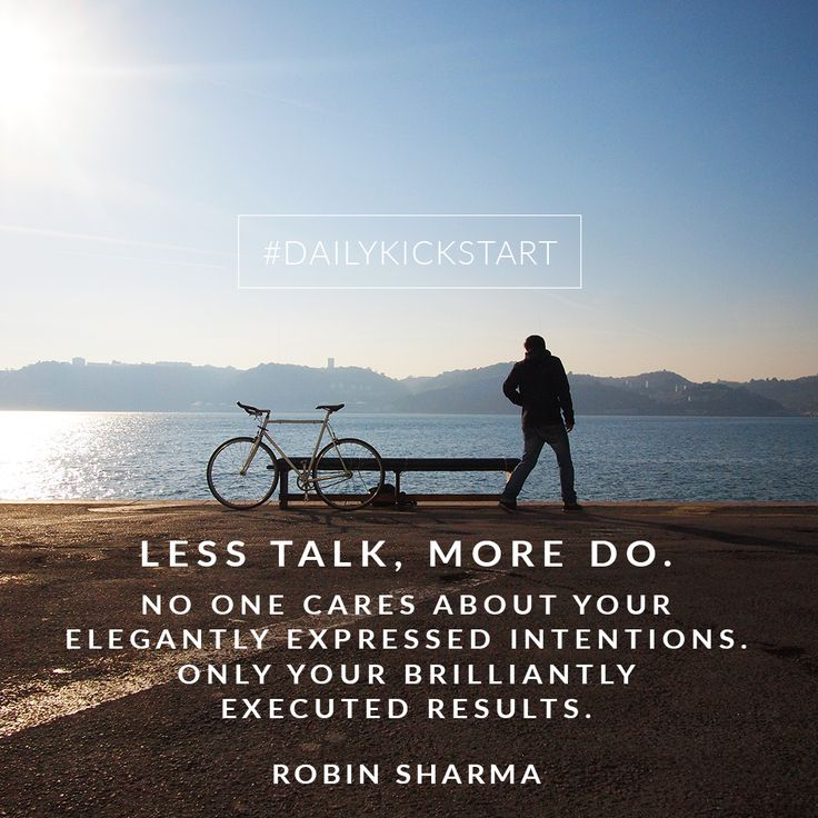 Your #DailyKickstart: Less talk, more do. No one cares about your elegantly expressed intentions. Only your brilliantly executed results.