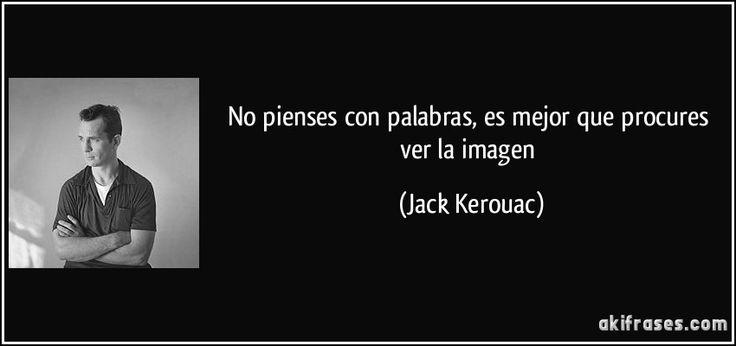 No pienses con palabras, es mejor que procures ver la imagen (Jack Kerouac)