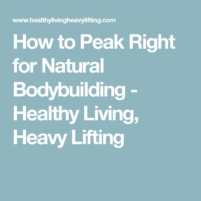 How to Peak Right for Natural Bodybuilding - Healthy Living, Heavy Lifting