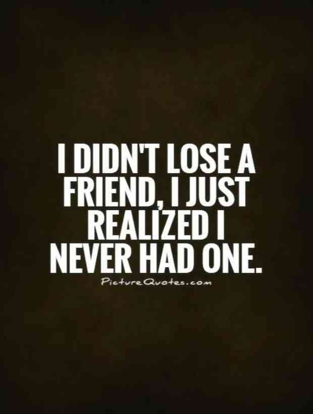 """I didn't lose a friend, I just realized I never had one."""
