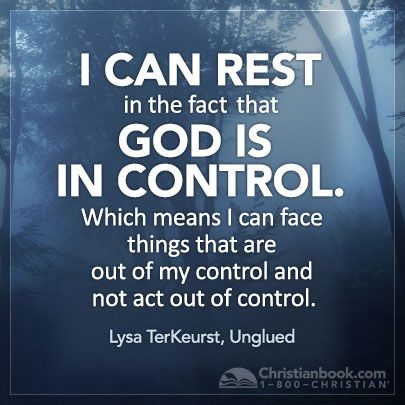 I can rest in the fact that God is in control. Which means I can face things that are out of my control and not act out of control. Lysa TerKeurst, Unglued