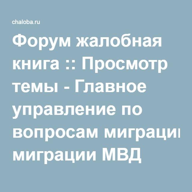 Форум жалобная книга :: Просмотр темы - Главное управление по вопросам миграции МВД России