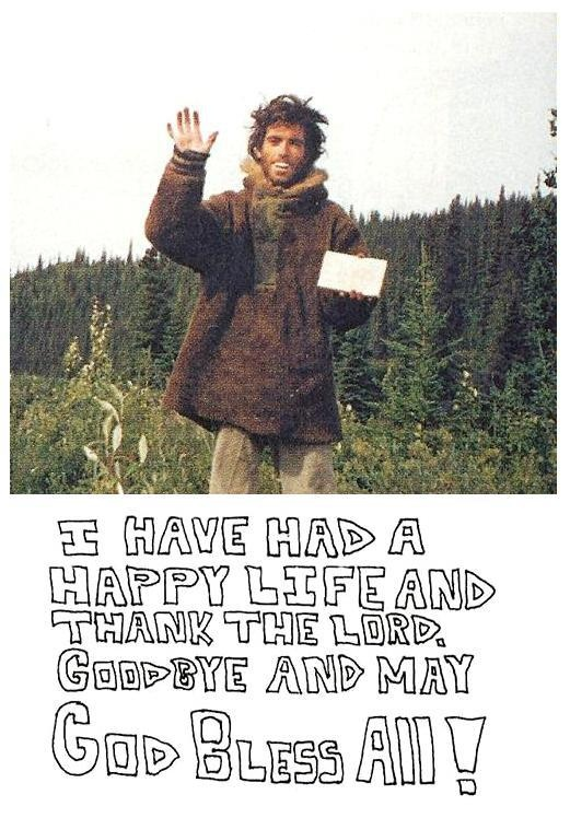 Christopher McCandless - Alexander Supertramp. I admire this man, tremendously. Yes, he made mistakes. Unfortunately, one of those led to his demises. But, he represents a belief that we can become the people we want to be, to achieve what we want, and that we don't need anyone else to help us do so. Thank you, Chris.