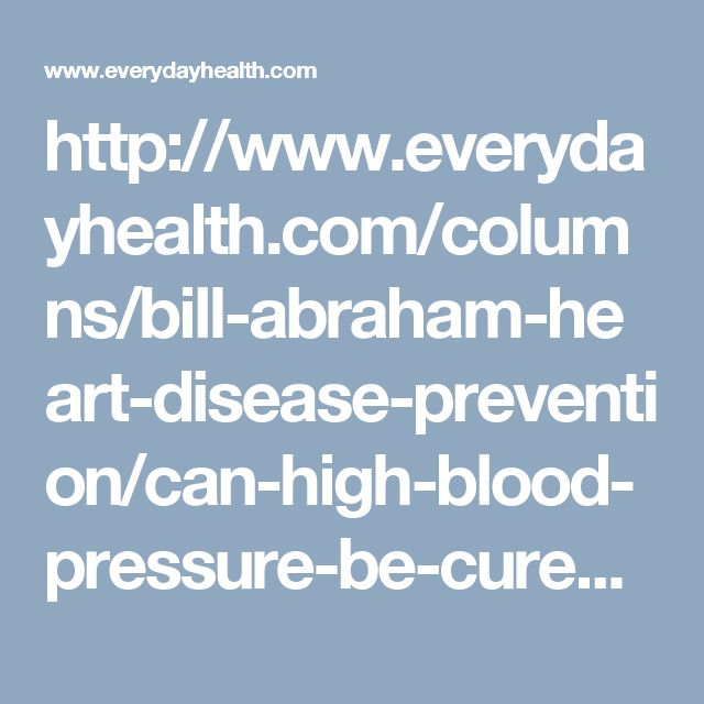 http://www.everydayhealth.com/columns/bill-abraham-heart-disease-prevention/can-high-blood-pressure-be-cured-for-some-the-answer-may-be-yes/