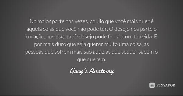 Na maior parte das vezes, aquilo que você mais quer é aquela coisa que você não pode ter. O desejo nos parte o coração, nos esgota. O desejo pode ferrar com tua vida. E por mais duro que seja... — Greys Anatomy