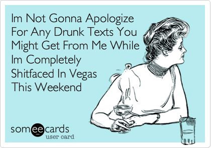 Im Not Gonna Apologize For Any Drunk Texts You Might Get From Me While Im Completely Shitfaced In Vegas This Weekend.
