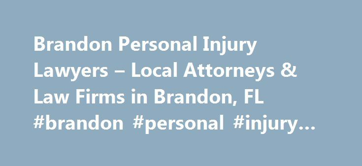 Brandon Personal Injury Lawyers – Local Attorneys & Law Firms in Brandon, FL #brandon #personal #injury #lawyer http://las-vegas.remmont.com/brandon-personal-injury-lawyers-local-attorneys-law-firms-in-brandon-fl-brandon-personal-injury-lawyer/  # Brandon Personal Injury Lawyers, Attorneys and Law Firms – Florida Need help with a Personal Injury matter? You've come to the right place. If you or a loved one has suffered an accident or injury, a personal injury lawyer can help. Personal injury…