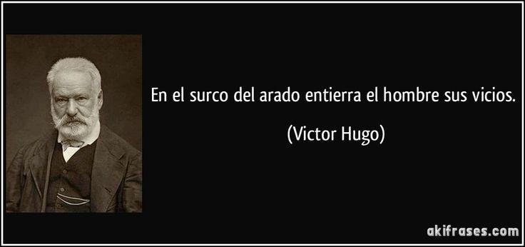 En el surco del arado entierra el hombre sus vicios. (Victor Hugo)