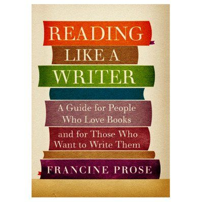 Reading Like a Writer: A Guide for People Who Love Books and Want to Write Them