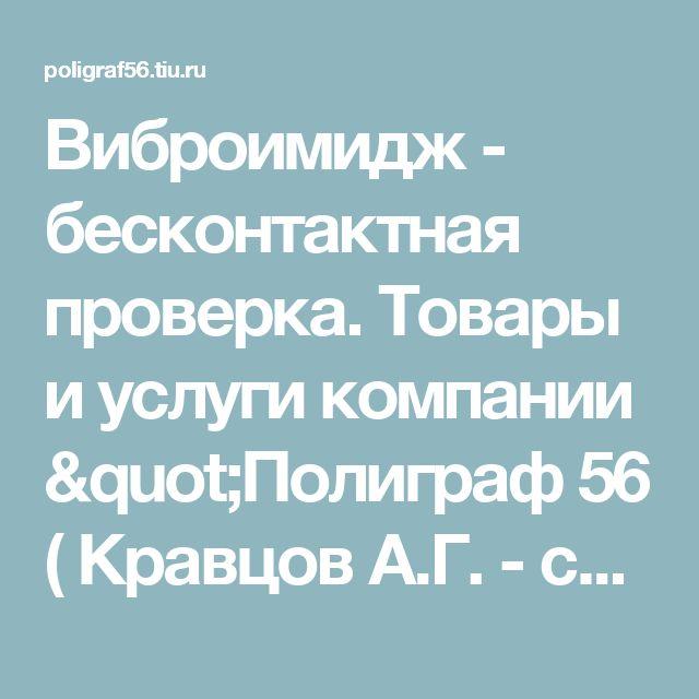 """Виброимидж - бесконтактная проверка. Товары и услуги компании """"Полиграф 56 ( Кравцов А.Г. - судебный эксперт в области психологии и психофизиологии человека)"""""""