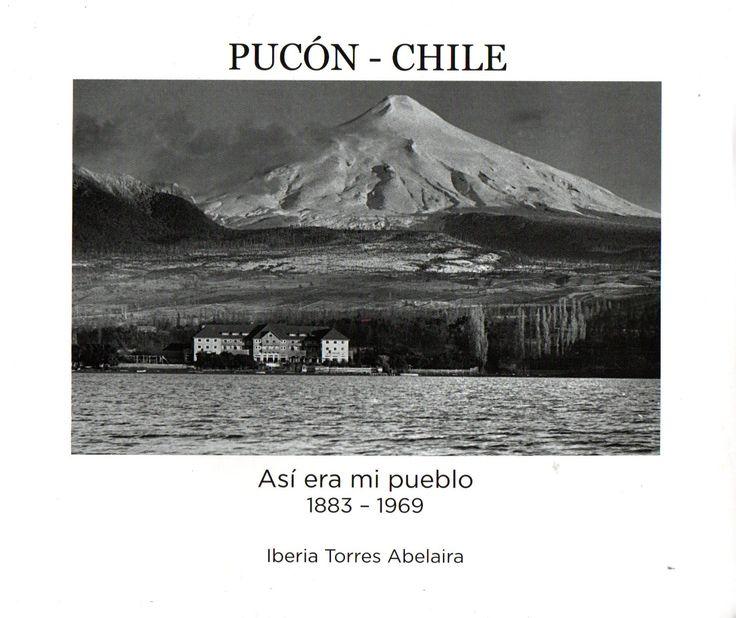 Pucón - Chile Así era mi Pueblo 1883-1969. IberiaTorres Abelaira