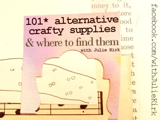 *101 alternative crafty supplies & where to find them* by Julie Kirk. A resource for aspiring-messy-arty-collagey types, mixed-media lovers and anyone who likes things a little less ordinary.