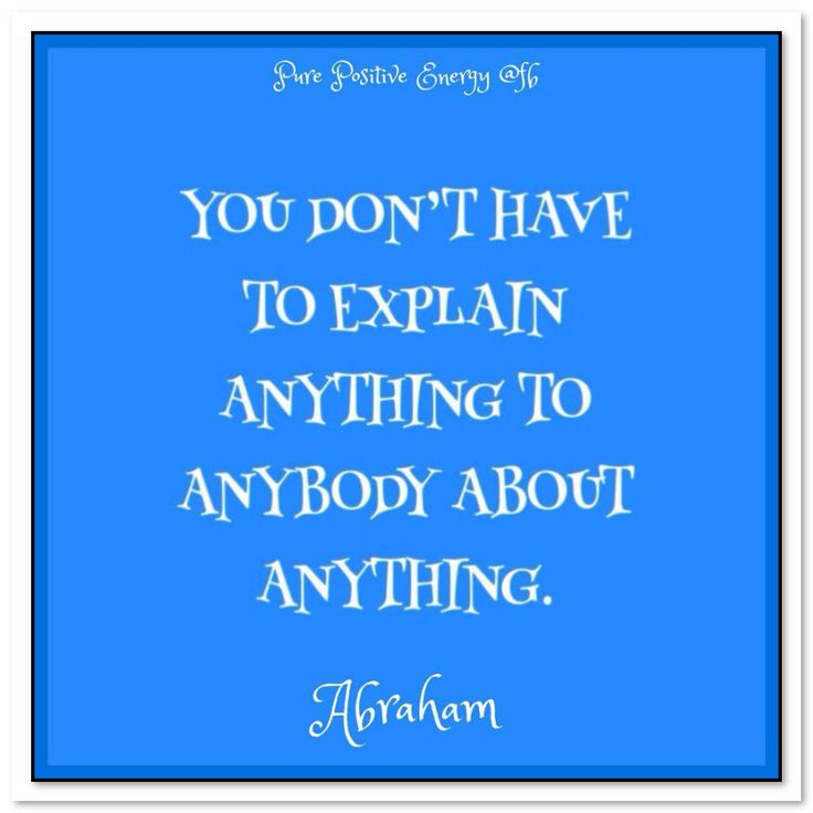 You don't have to explain anything to anybody about anything. Abraham-Hicks Quotes (AHQ3036)