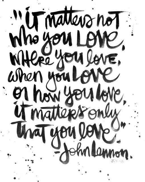 "Love quote idea - ""It matters not who you love, where you love, when you love or how you love. It matters only that you love."" - John Lennon {Courtesy of Jodie York}"