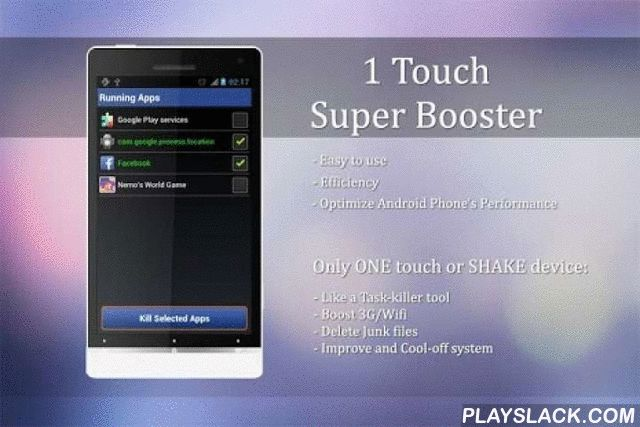 1 Touch - Super Booster  Android App - playslack.com ,  1 Touch - Super Booster is very simple, easy-to-use and friendly user interface.Only one touch or shake your device, you can use this tool to kill selected applications, free device'memory, boost 3G/Wifi, improve and cool-off your phone immediately.★ WHAT IS THE SPECIAL POINT?- An Assistive Touch will be appeared when you open this tool. It means, when you play game or open app but your phone is running slow? You simply need ONE click…